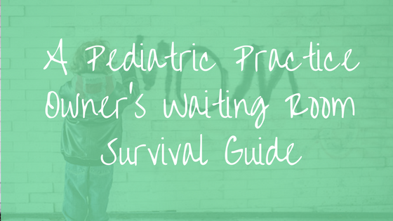 A Pediatric Practice Owners Waiting Room Survial Guide