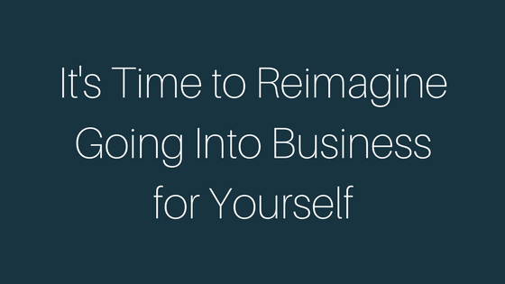 It's Time to Reimagine Going Into Business For Yourself