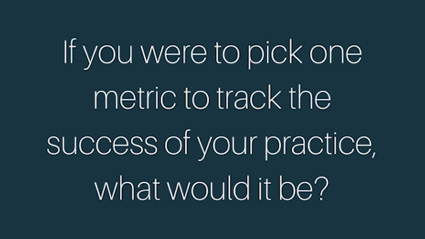 If you were to pick one metric to track the success of your practice, what would it be?