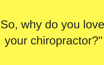 """So, Why Do You Love Your Chiropractor?"""