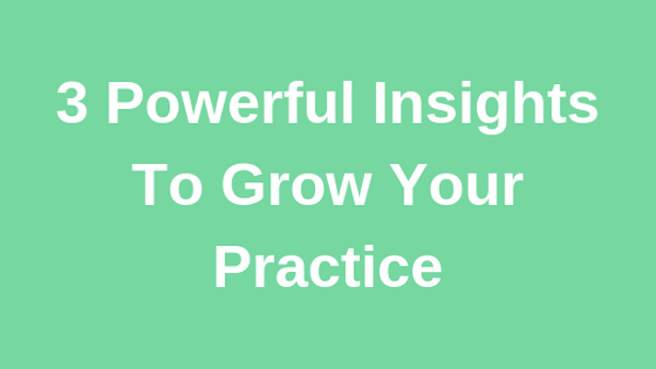 3 Powerful Insights To Grow Your Practice