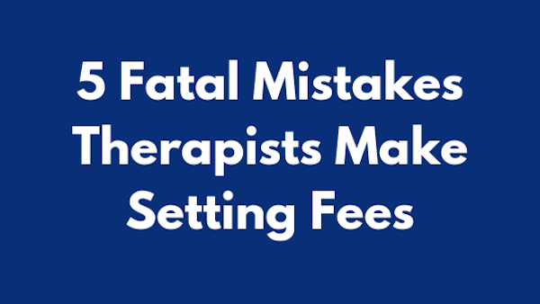5 Fatal Mistakes Therapists Make Setting  Fees