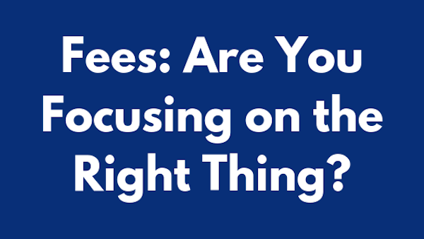Fees_ Are You Focusing on the Right Thing?