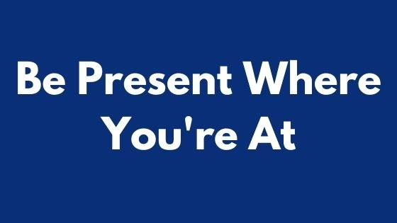 Be Present Where You're At