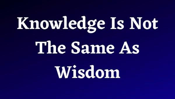 Knowledge Is Not The Same As Wisdom